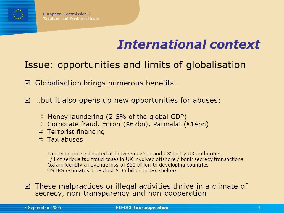 European Commission / Taxation and Customs Union 5 September 2006EU-OCT tax cooperation4 International context Issue: opportunities and limits of globalisation Globalisation brings numerous benefits… …but it also opens up new opportunities for abuses: Money laundering (2-5% of the global GDP) Corporate fraud.