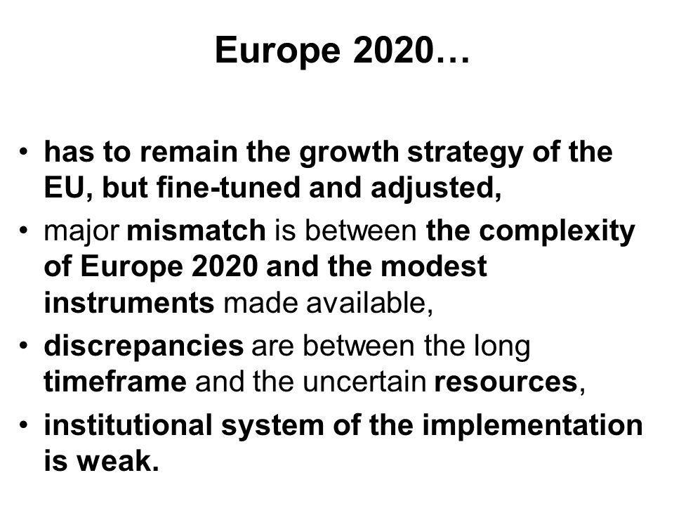 Europe 2020… has to remain the growth strategy of the EU, but fine-tuned and adjusted, major mismatch is between the complexity of Europe 2020 and the modest instruments made available, discrepancies are between the long timeframe and the uncertain resources, institutional system of the implementation is weak.