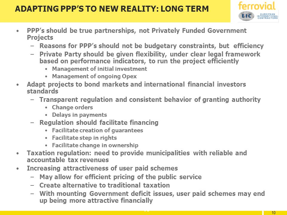 10 ADAPTING PPPS TO NEW REALITY: LONG TERM PPPs should be true partnerships, not Privately Funded Government Projects –Reasons for PPPs should not be budgetary constraints, but efficiency –Private Party should be given flexibility, under clear legal framework based on performance indicators, to run the project efficiently Management of initial investment Management of ongoing Opex Adapt projects to bond markets and international financial investors standards –Transparent regulation and consistent behavior of granting authority Change orders Delays in payments –Regulation should facilitate financing Facilitate creation of guarantees Facilitate step in rights Facilitate change in ownership Taxation regulation: need to provide municipalities with reliable and accountable tax revenues Increasing attractiveness of user paid schemes –May allow for efficient pricing of the public service –Create alternative to traditional taxation –With mounting Government deficit issues, user paid schemes may end up being more attractive financially