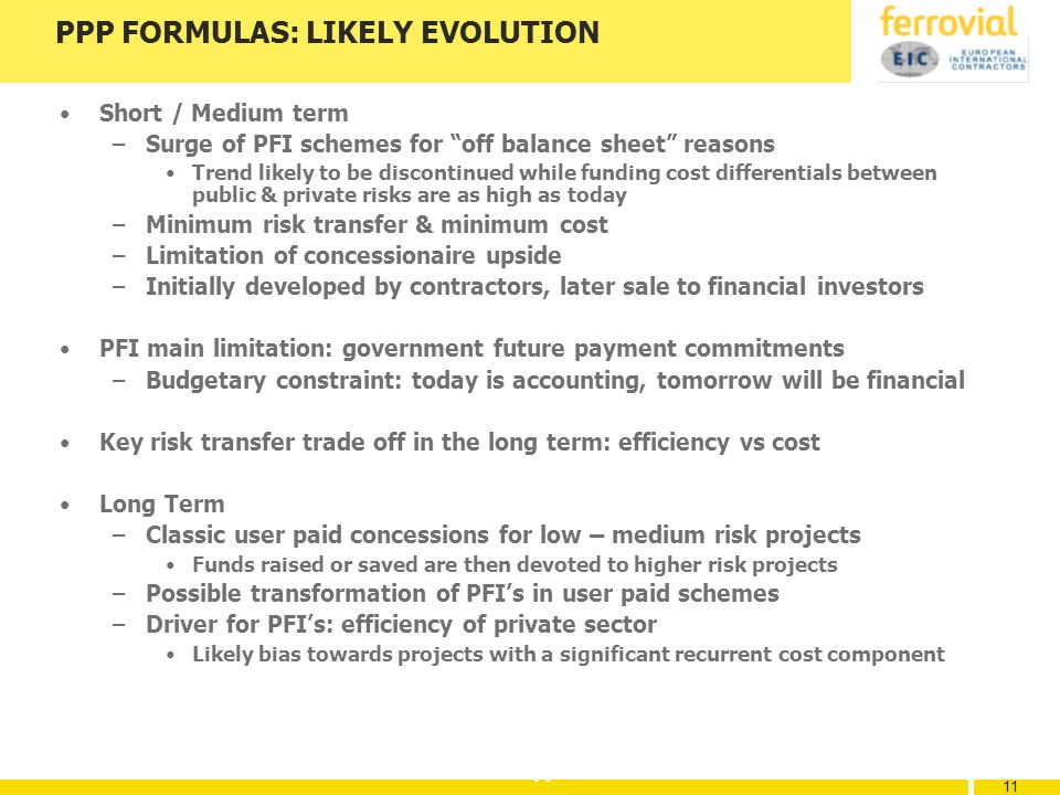 11 PPP FORMULAS: LIKELY EVOLUTION Short / Medium term –Surge of PFI schemes for off balance sheet reasons Trend likely to be discontinued while funding cost differentials between public & private risks are as high as today –Minimum risk transfer & minimum cost –Limitation of concessionaire upside –Initially developed by contractors, later sale to financial investors PFI main limitation: government future payment commitments –Budgetary constraint: today is accounting, tomorrow will be financial Key risk transfer trade off in the long term: efficiency vs cost Long Term –Classic user paid concessions for low – medium risk projects Funds raised or saved are then devoted to higher risk projects –Possible transformation of PFIs in user paid schemes –Driver for PFIs: efficiency of private sector Likely bias towards projects with a significant recurrent cost component