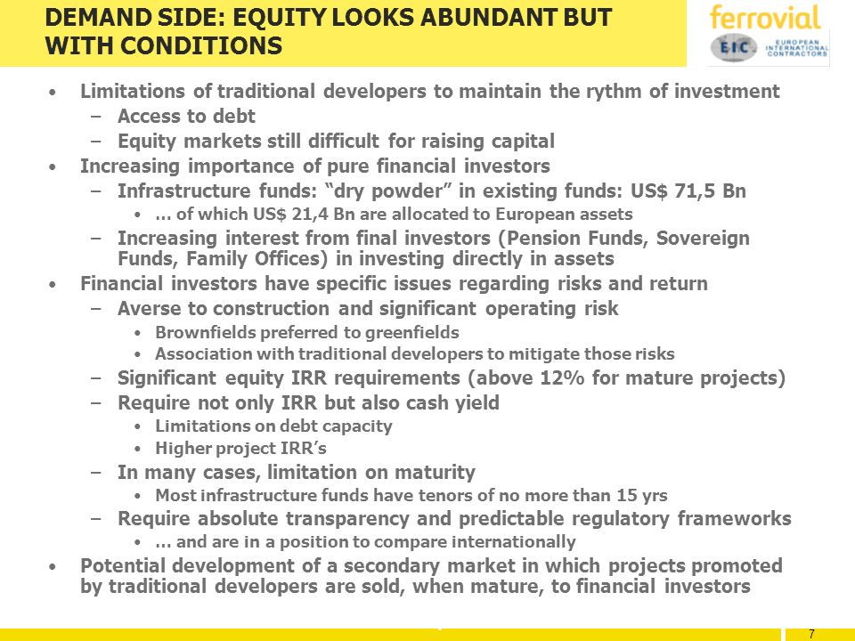 7 7 7 DEMAND SIDE: EQUITY LOOKS ABUNDANT BUT WITH CONDITIONS Limitations of traditional developers to maintain the rythm of investment –Access to debt –Equity markets still difficult for raising capital Increasing importance of pure financial investors –Infrastructure funds: dry powder in existing funds: US$ 71,5 Bn … of which US$ 21,4 Bn are allocated to European assets –Increasing interest from final investors (Pension Funds, Sovereign Funds, Family Offices) in investing directly in assets Financial investors have specific issues regarding risks and return –Averse to construction and significant operating risk Brownfields preferred to greenfields Association with traditional developers to mitigate those risks –Significant equity IRR requirements (above 12% for mature projects) –Require not only IRR but also cash yield Limitations on debt capacity Higher project IRRs –In many cases, limitation on maturity Most infrastructure funds have tenors of no more than 15 yrs –Require absolute transparency and predictable regulatory frameworks … and are in a position to compare internationally Potential development of a secondary market in which projects promoted by traditional developers are sold, when mature, to financial investors