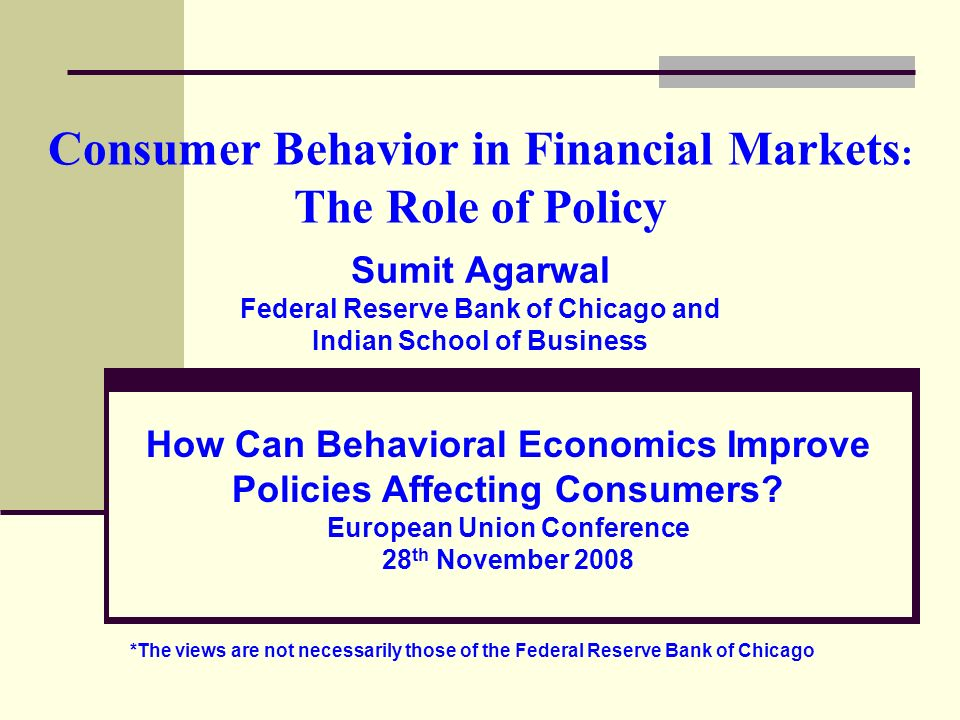 Consumer Behavior in Financial Markets : The Role of Policy Sumit Agarwal Federal Reserve Bank of Chicago and Indian School of Business How Can Behavi