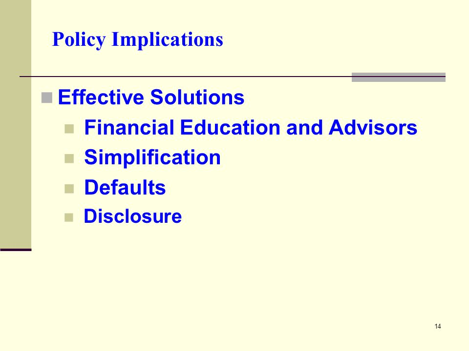 14 Policy Implications Effective Solutions Financial Education and Advisors Simplification Defaults Disclosure
