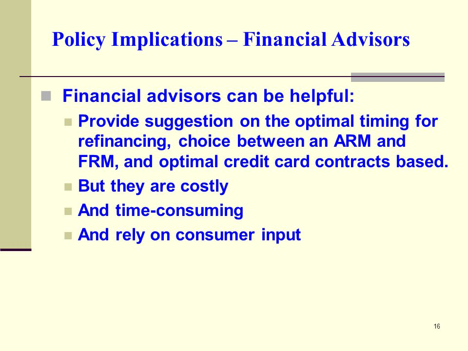 16 Policy Implications – Financial Advisors Financial advisors can be helpful: Provide suggestion on the optimal timing for refinancing, choice between an ARM and FRM, and optimal credit card contracts based.