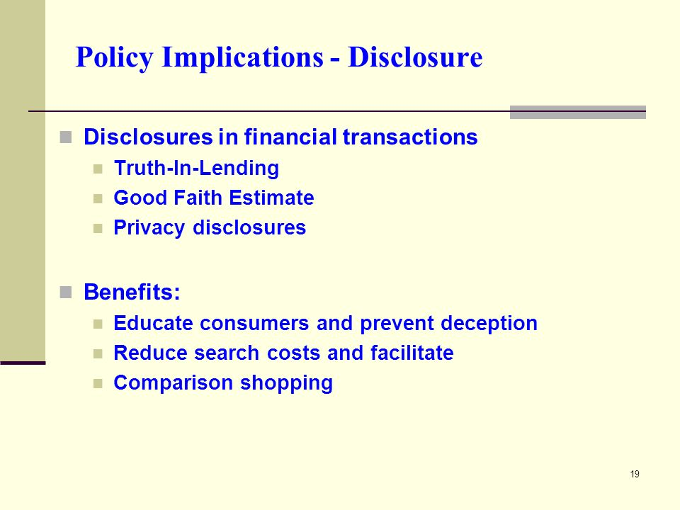 19 Policy Implications - Disclosure Disclosures in financial transactions Truth-In-Lending Good Faith Estimate Privacy disclosures Benefits: Educate consumers and prevent deception Reduce search costs and facilitate Comparison shopping
