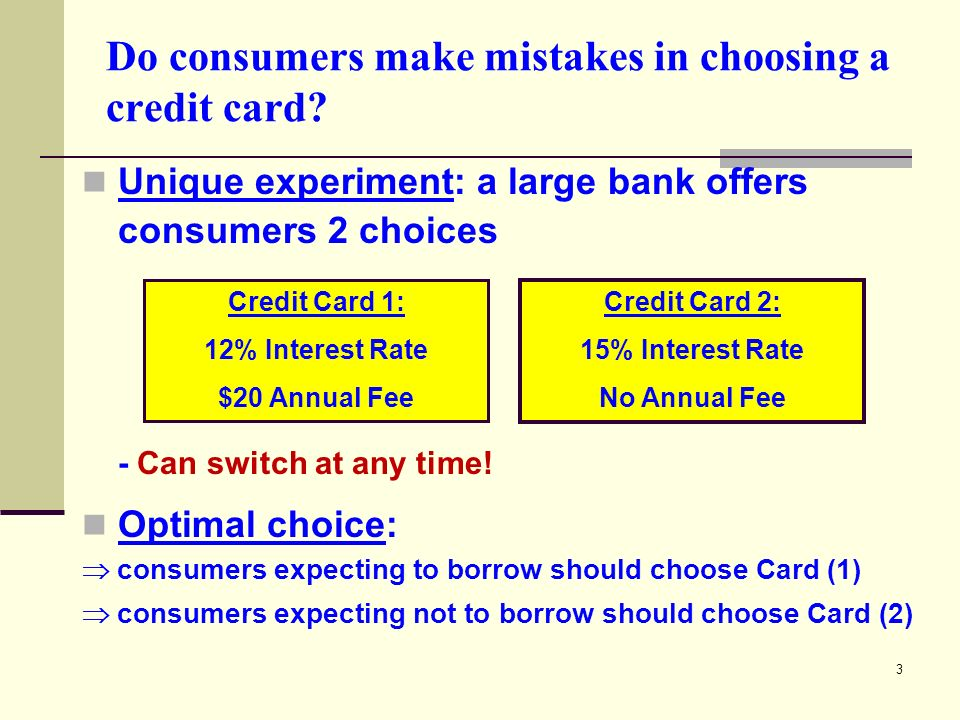 3 Do consumers make mistakes in choosing a credit card? Unique experiment: a large bank offers consumers 2 choices - Can switch at any time! Optimal c
