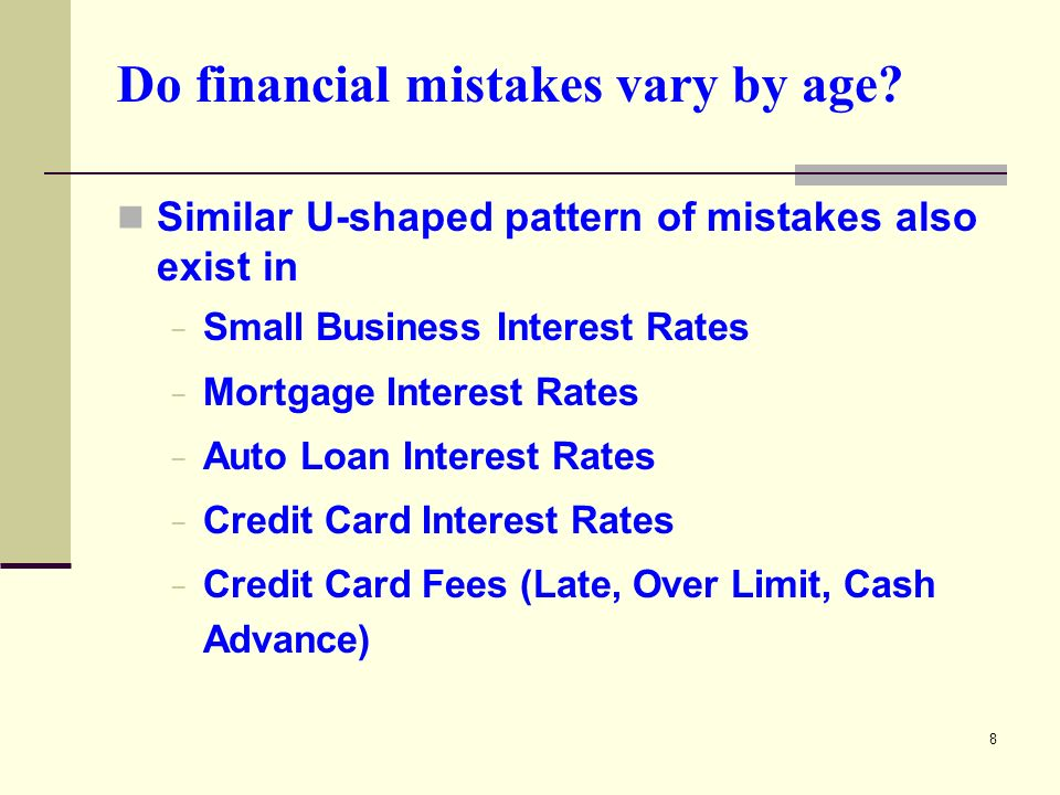 8 Similar U-shaped pattern of mistakes also exist in Small Business Interest Rates Mortgage Interest Rates Auto Loan Interest Rates Credit Card Interest Rates Credit Card Fees (Late, Over Limit, Cash Advance)
