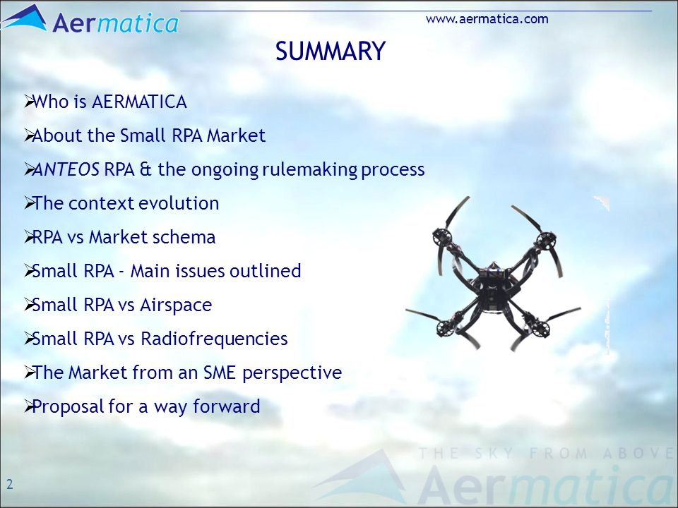 2 www.aermatica.com SUMMARY Who is AERMATICA About the Small RPA Market ANTEOS RPA & the ongoing rulemaking process The context evolution RPA vs Market schema Small RPA - Main issues outlined Small RPA vs Airspace Small RPA vs Radiofrequencies The Market from an SME perspective Proposal for a way forward