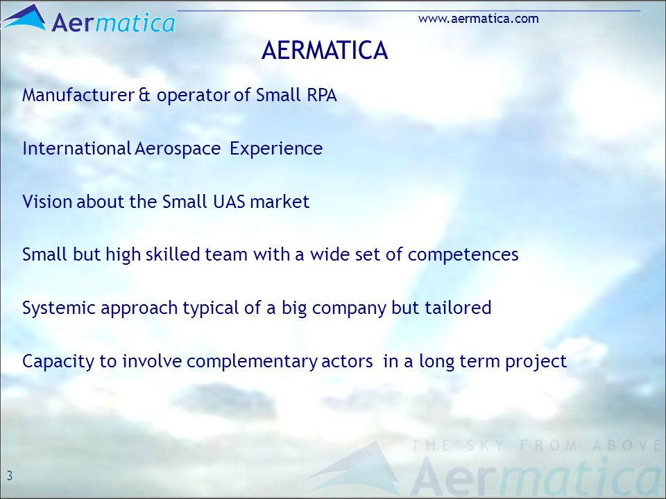 3 www.aermatica.com AERMATICA Manufacturer & operator of Small RPA International Aerospace Experience Vision about the Small UAS market Small but high skilled team with a wide set of competences Systemic approach typical of a big company but tailored Capacity to involve complementary actors in a long term project