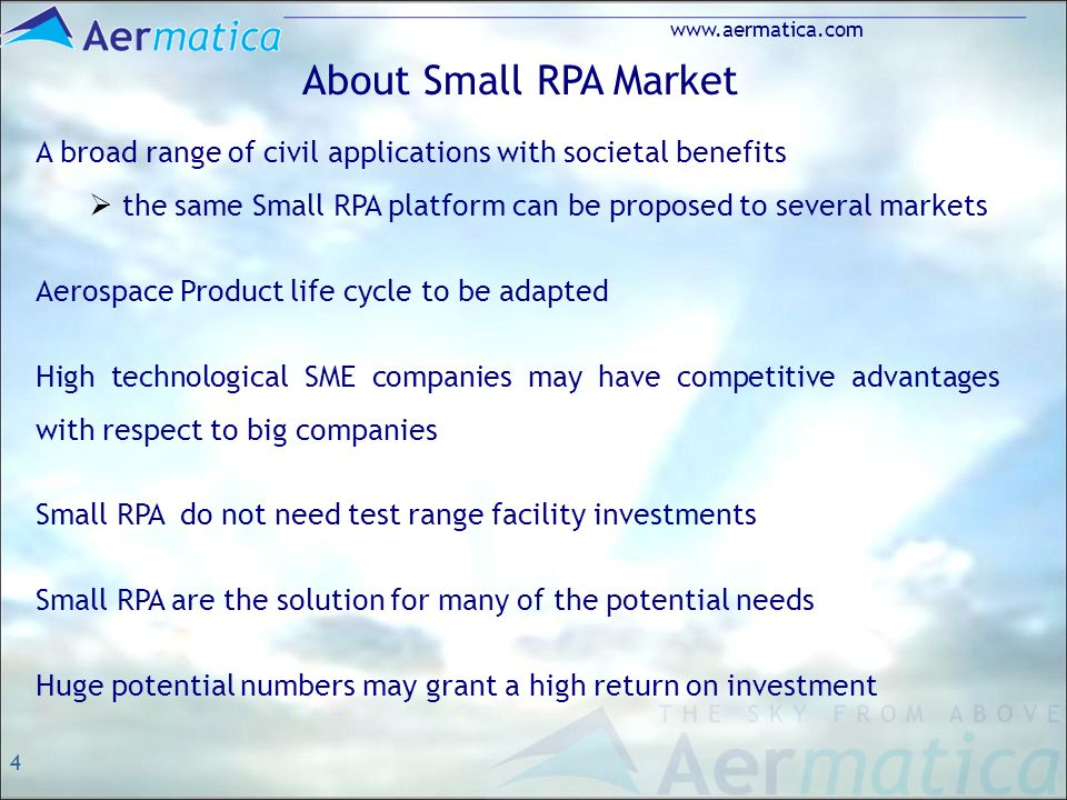 4 www.aermatica.com About Small RPA Market A broad range of civil applications with societal benefits the same Small RPA platform can be proposed to several markets Aerospace Product life cycle to be adapted High technological SME companies may have competitive advantages with respect to big companies Small RPA do not need test range facility investments Small RPA are the solution for many of the potential needs Huge potential numbers may grant a high return on investment