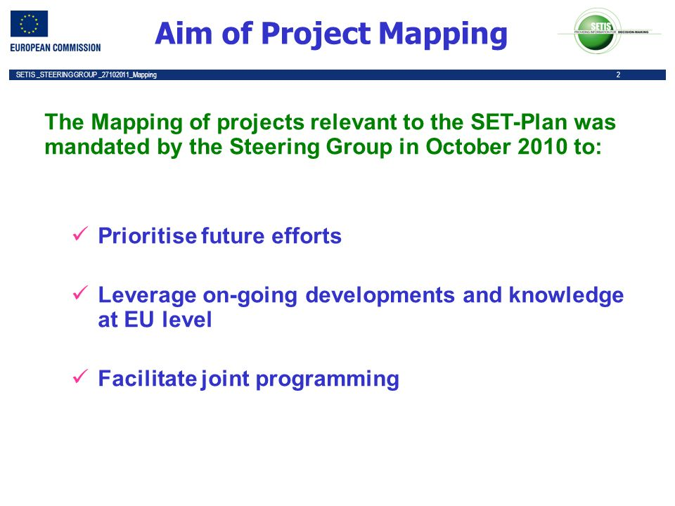 2 SETIS _STEERING GROUP _27102011_Mapping 2 Aim of Project Mapping The Mapping of projects relevant to the SET-Plan was mandated by the Steering Group in October 2010 to: Prioritise future efforts Leverage on-going developments and knowledge at EU level Facilitate joint programming