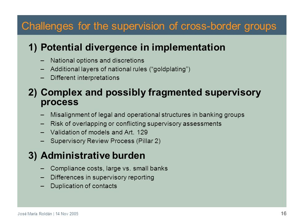 José María Roldán | 14 Nov 2005 16 Challenges for the supervision of cross-border groups 1)Potential divergence in implementation –National options an