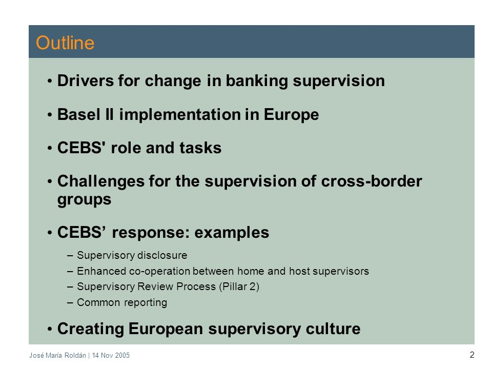 2 Outline Drivers for change in banking supervision Basel II implementation in Europe CEBS role and tasks Challenges for the supervision of cross-border groups CEBS response: examples –Supervisory disclosure –Enhanced co-operation between home and host supervisors –Supervisory Review Process (Pillar 2) –Common reporting Creating European supervisory culture