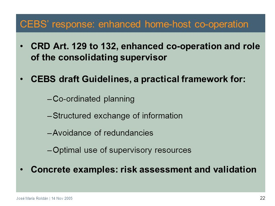 José María Roldán | 14 Nov 2005 22 CEBS response: enhanced home-host co-operation CRD Art. 129 to 132, enhanced co-operation and role of the consolida