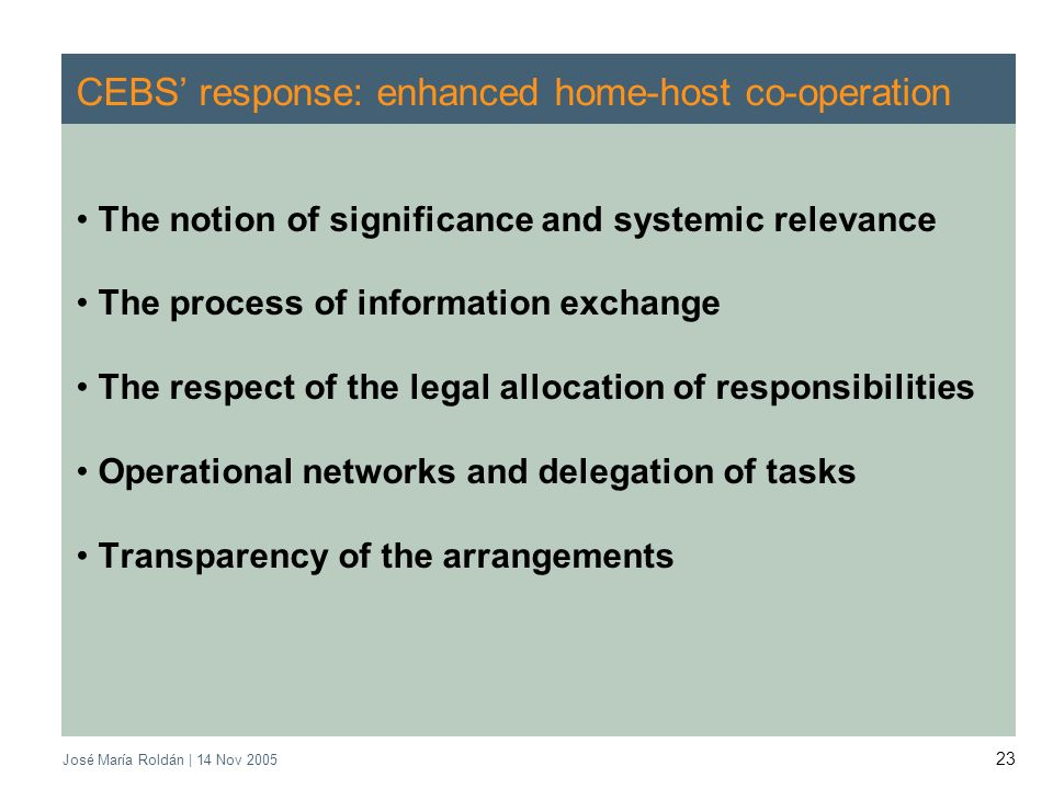 José María Roldán | 14 Nov 2005 23 CEBS response: enhanced home-host co-operation The notion of significance and systemic relevance The process of information exchange The respect of the legal allocation of responsibilities Operational networks and delegation of tasks Transparency of the arrangements