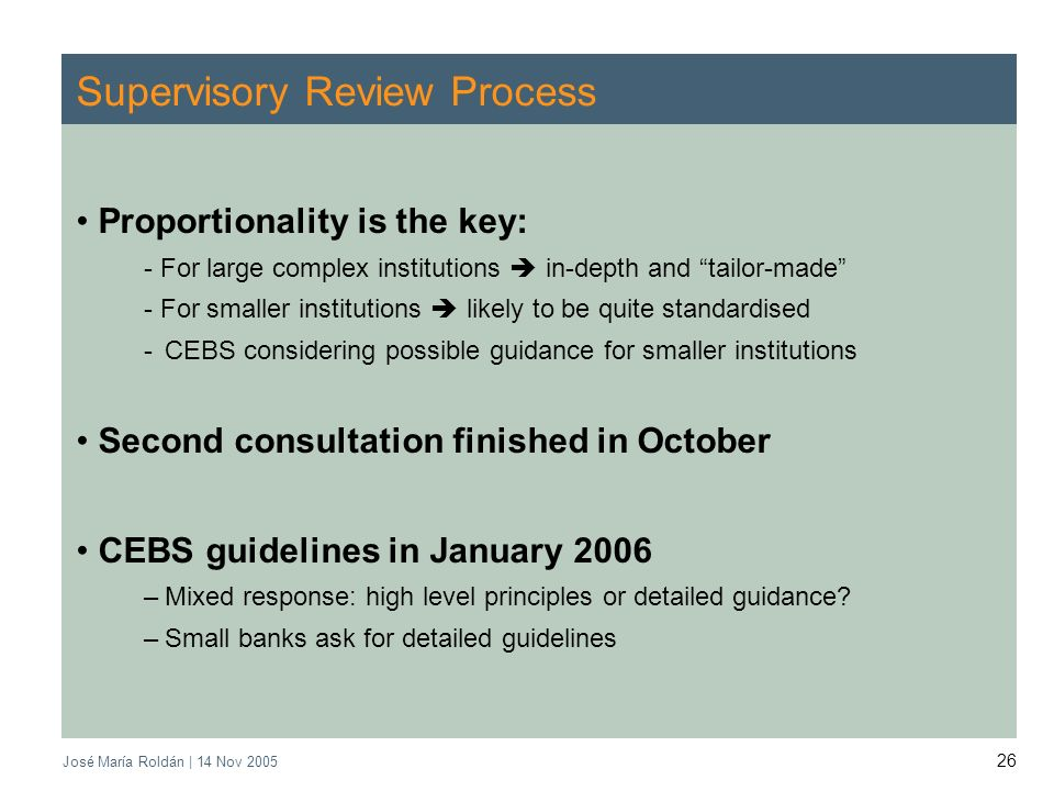 José María Roldán | 14 Nov 2005 26 Supervisory Review Process Proportionality is the key: - For large complex institutions in-depth and tailor-made -
