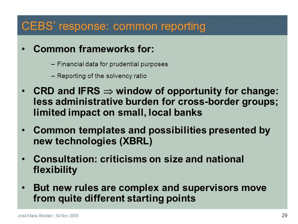 José María Roldán | 14 Nov 2005 29 CEBS response: common reporting Common frameworks for: –Financial data for prudential purposes –Reporting of the solvency ratio CRD and IFRS window of opportunity for change: less administrative burden for cross-border groups; limited impact on small, local banks Common templates and possibilities presented by new technologies (XBRL) Consultation: criticisms on size and national flexibility But new rules are complex and supervisors move from quite different starting points