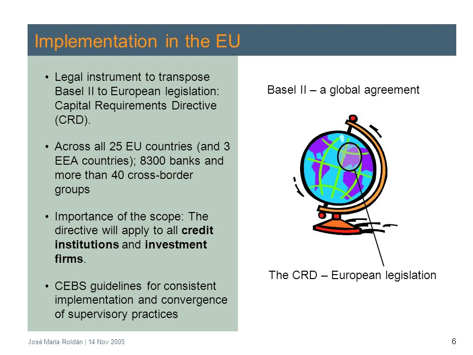 José María Roldán | 14 Nov 2005 6 Implementation in the EU Legal instrument to transpose Basel II to European legislation: Capital Requirements Directive (CRD).