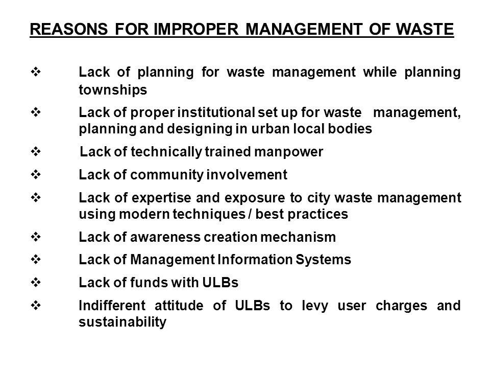REASONS FOR IMPROPER MANAGEMENT OF WASTE Lack of planning for waste management while planning townships Lack of proper institutional set up for waste