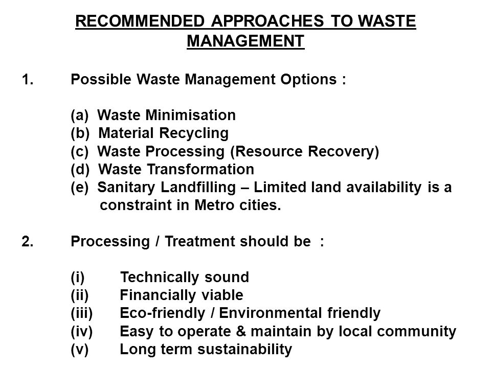 RECOMMENDED APPROACHES TO WASTE MANAGEMENT 1.Possible Waste Management Options : (a) Waste Minimisation (b) Material Recycling (c) Waste Processing (Resource Recovery) (d) Waste Transformation (e) Sanitary Landfilling – Limited land availability is a constraint in Metro cities.