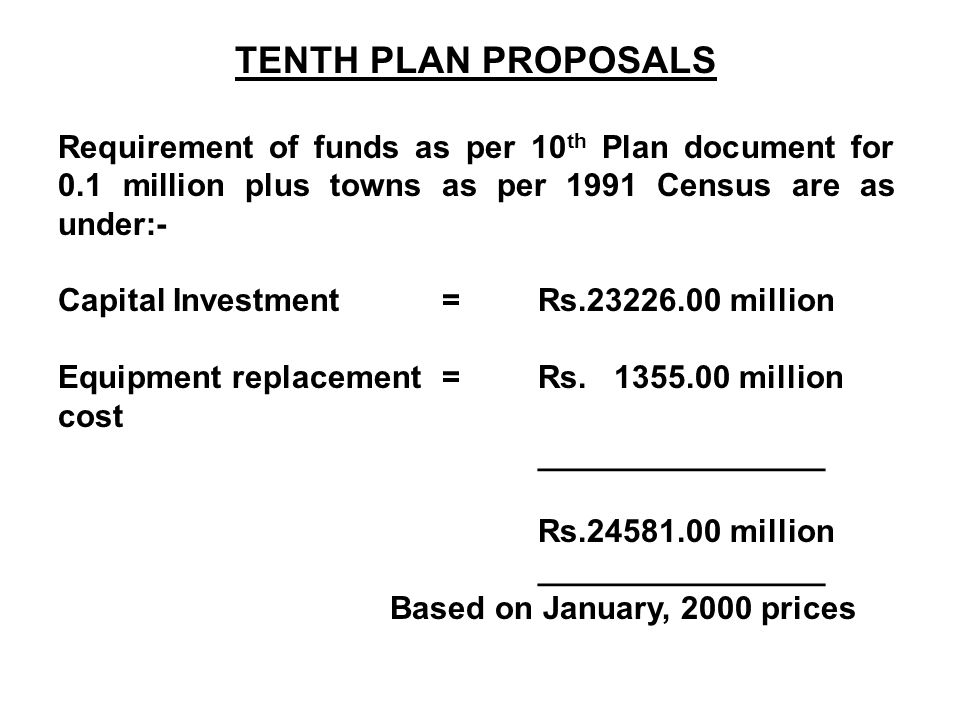 TENTH PLAN PROPOSALS Requirement of funds as per 10 th Plan document for 0.1 million plus towns as per 1991 Census are as under:- Capital Investment=Rs.23226.00 million Equipment replacement =Rs.