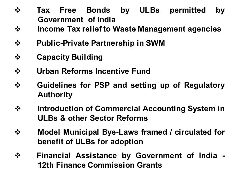 Tax Free Bonds by ULBs permitted by Government of India Income Tax relief to Waste Management agencies Public-Private Partnership in SWM Capacity Building Urban Reforms Incentive Fund Guidelines for PSP and setting up of Regulatory Authority Introduction of Commercial Accounting System in ULBs & other Sector Reforms Model Municipal Bye-Laws framed / circulated for benefit of ULBs for adoption Financial Assistance by Government of India - 12th Finance Commission Grants