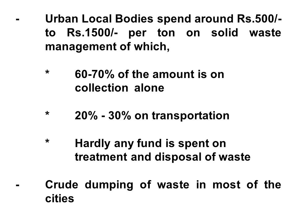 -Urban Local Bodies spend around Rs.500/- to Rs.1500/- per ton on solid waste management of which, *60-70% of the amount is on collection alone *20% - 30% on transportation *Hardly any fund is spent on treatment and disposal of waste -Crude dumping of waste in most of the cities