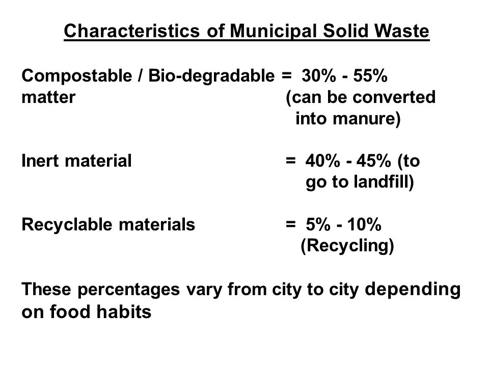Characteristics of Municipal Solid Waste Compostable / Bio-degradable = 30% - 55% matter (can be converted into manure) Inert material = 40% - 45% (to