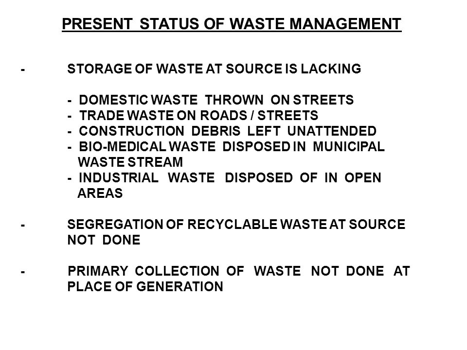 PRESENT STATUS OF WASTE MANAGEMENT -STORAGE OF WASTE AT SOURCE IS LACKING - DOMESTIC WASTE THROWN ON STREETS - TRADE WASTE ON ROADS / STREETS - CONSTRUCTION DEBRIS LEFT UNATTENDED - BIO-MEDICAL WASTE DISPOSED IN MUNICIPAL WASTE STREAM - INDUSTRIAL WASTE DISPOSED OF IN OPEN AREAS -SEGREGATION OF RECYCLABLE WASTE AT SOURCE NOT DONE - PRIMARY COLLECTION OF WASTE NOT DONE AT PLACE OF GENERATION