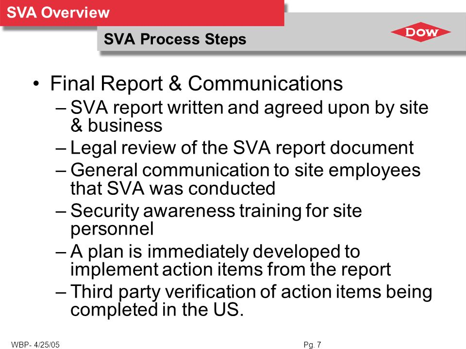 SVA Overview WBP- 4/25/05 Pg. 7 SVA Process Steps Final Report & Communications –SVA report written and agreed upon by site & business –Legal review o