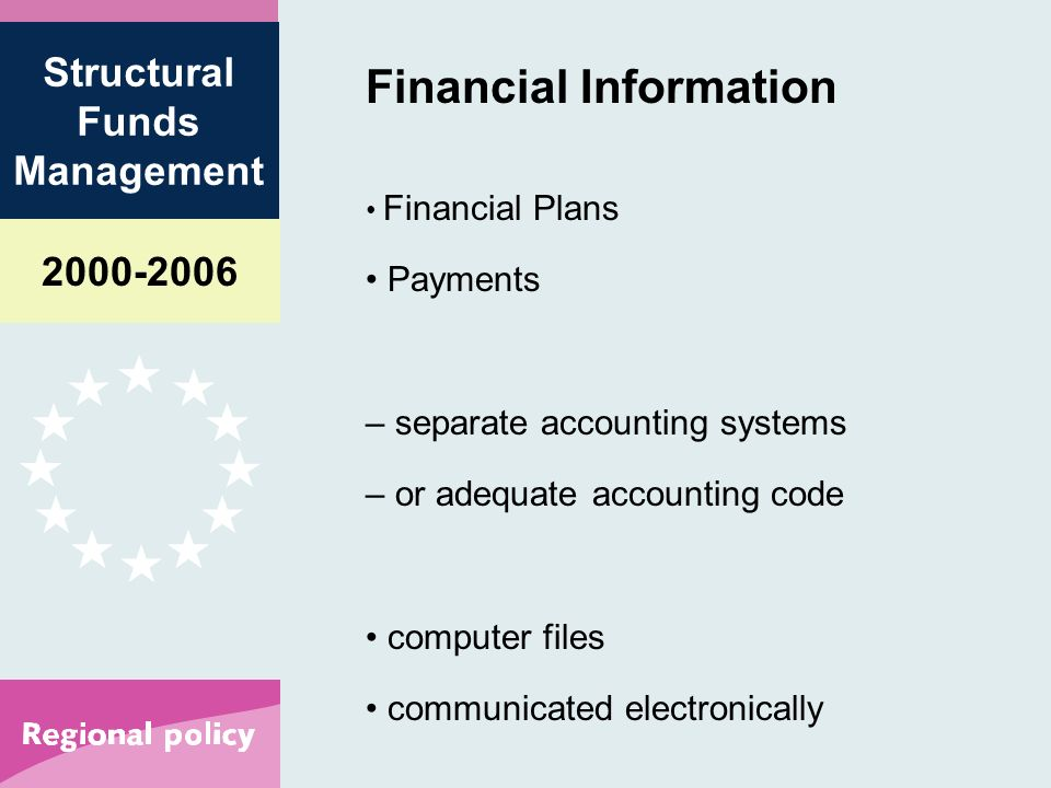 Structural Funds Management Financial Information Financial Plans Payments – separate accounting systems – or adequate accounting code computer files communicated electronically