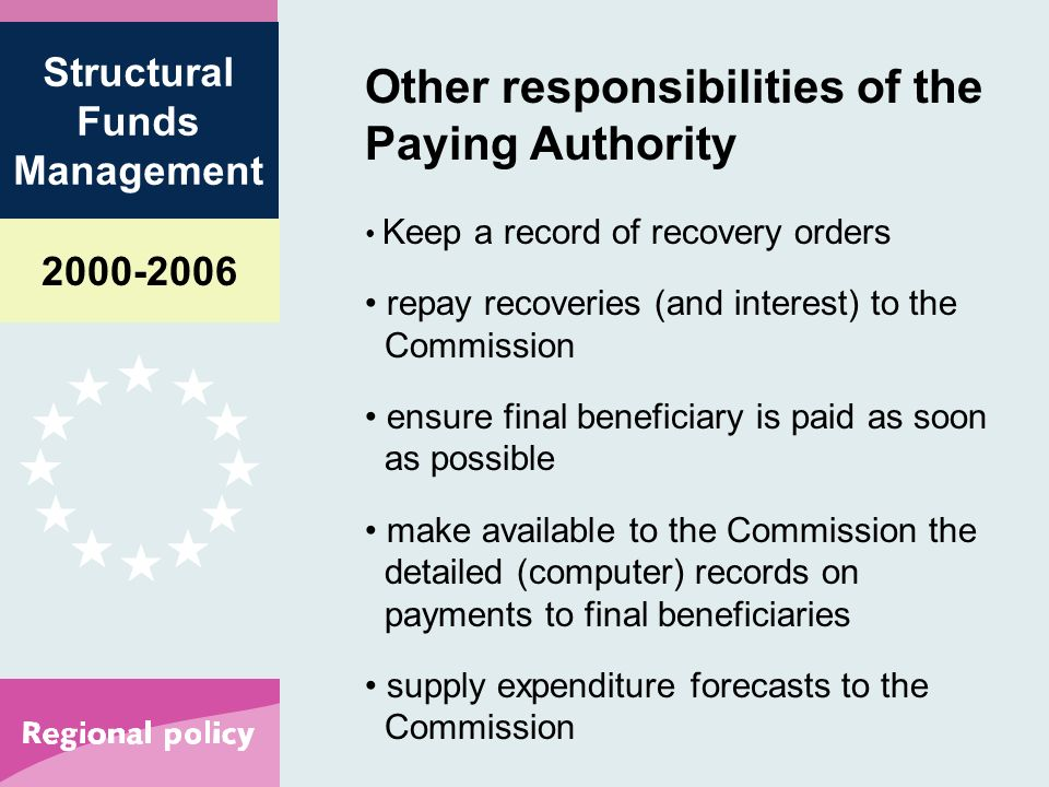 Structural Funds Management Other responsibilities of the Paying Authority Keep a record of recovery orders repay recoveries (and interest) to the Commission ensure final beneficiary is paid as soon as possible make available to the Commission the detailed (computer) records on payments to final beneficiaries supply expenditure forecasts to the Commission