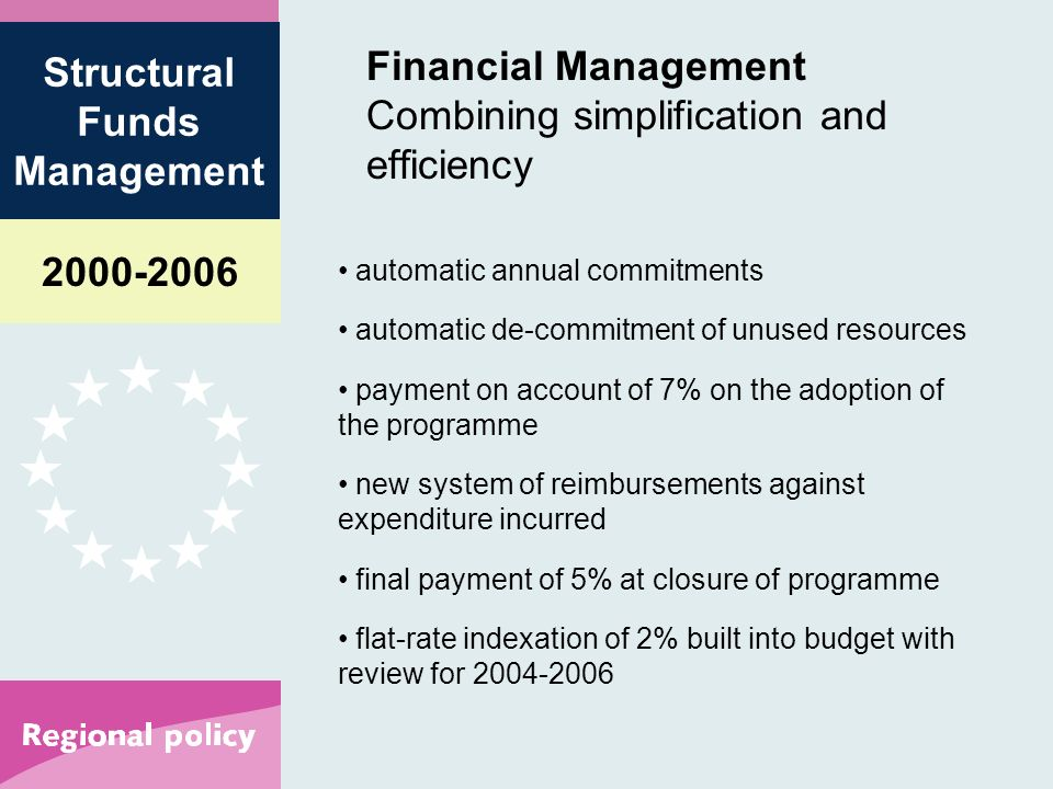 Structural Funds Management Financial Management Combining simplification and efficiency automatic annual commitments automatic de-commitment of unused resources payment on account of 7% on the adoption of the programme new system of reimbursements against expenditure incurred final payment of 5% at closure of programme flat-rate indexation of 2% built into budget with review for