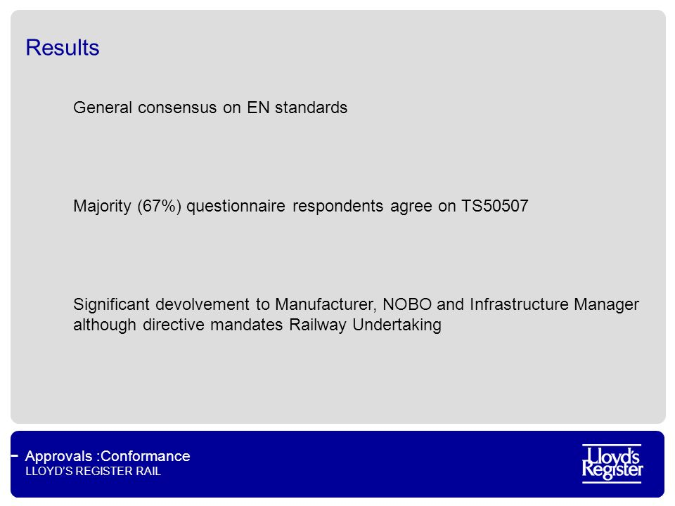 Approvals :Conformance LLOYDS REGISTER RAIL Results General consensus on EN standards Majority (67%) questionnaire respondents agree on TS50507 Significant devolvement to Manufacturer, NOBO and Infrastructure Manager although directive mandates Railway Undertaking