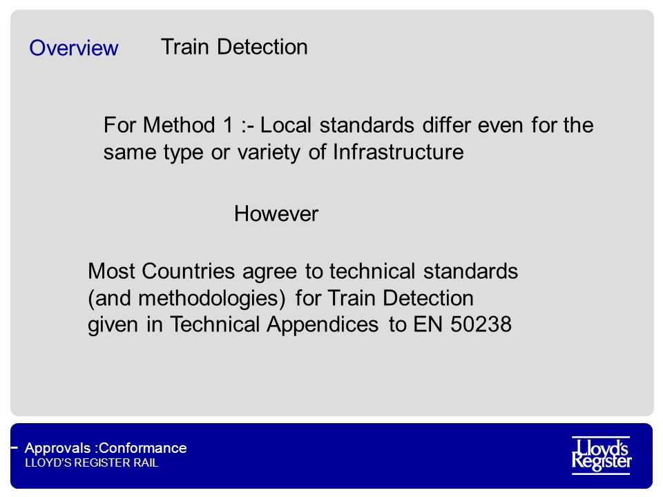 Approvals :Conformance LLOYDS REGISTER RAIL Overview Train Detection For Method 1 :- Local standards differ even for the same type or variety of Infrastructure Most Countries agree to technical standards (and methodologies) for Train Detection given in Technical Appendices to EN 50238 However