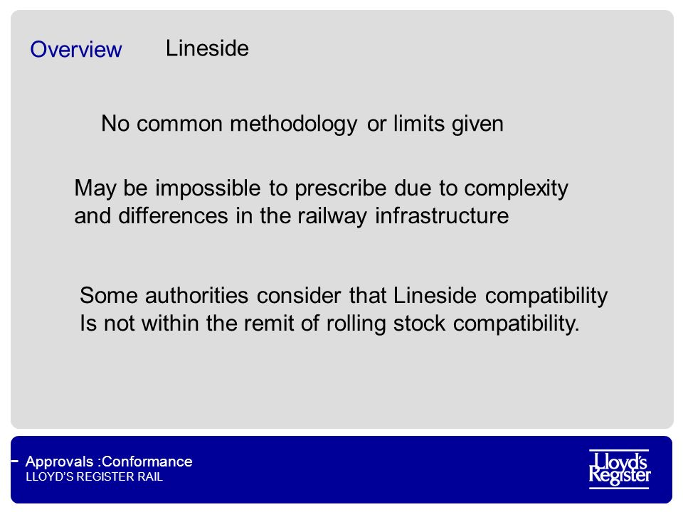 Approvals :Conformance LLOYDS REGISTER RAIL Overview No common methodology or limits given Some authorities consider that Lineside compatibility Is not within the remit of rolling stock compatibility.