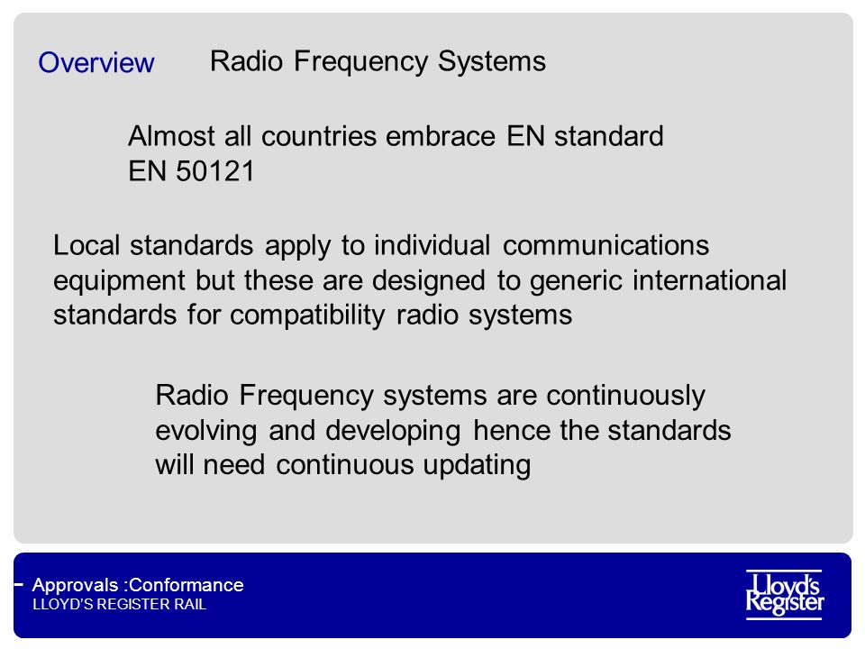 Approvals :Conformance LLOYDS REGISTER RAIL Overview Almost all countries embrace EN standard EN 50121 Local standards apply to individual communications equipment but these are designed to generic international standards for compatibility radio systems Radio Frequency systems are continuously evolving and developing hence the standards will need continuous updating Radio Frequency Systems