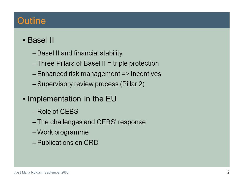 CEBS | September 2005 José María Roldán | September 2005 2 Outline Basel II –Basel II and financial stability –Three Pillars of Basel II = triple prot
