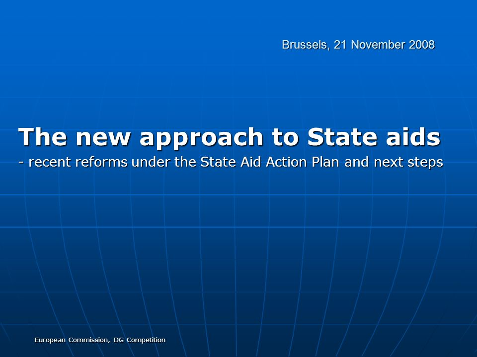 European Commission, DG Competition Brussels, 21 November 2008 The new approach to State aids - recent reforms under the State Aid Action Plan and nex