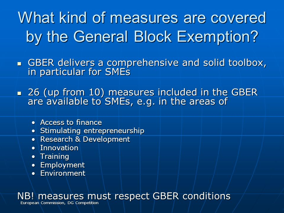 European Commission, DG Competition What kind of measures are covered by the General Block Exemption? GBER delivers a comprehensive and solid toolbox,