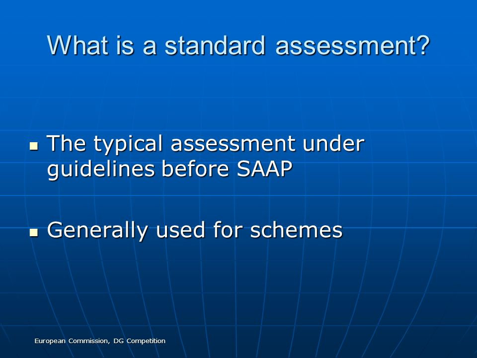 European Commission, DG Competition What is a standard assessment? The typical assessment under guidelines before SAAP The typical assessment under gu