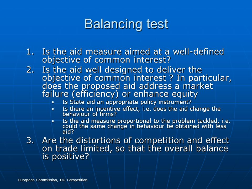 European Commission, DG Competition Balancing test 1.Is the aid measure aimed at a well-defined objective of common interest? 2.Is the aid well design