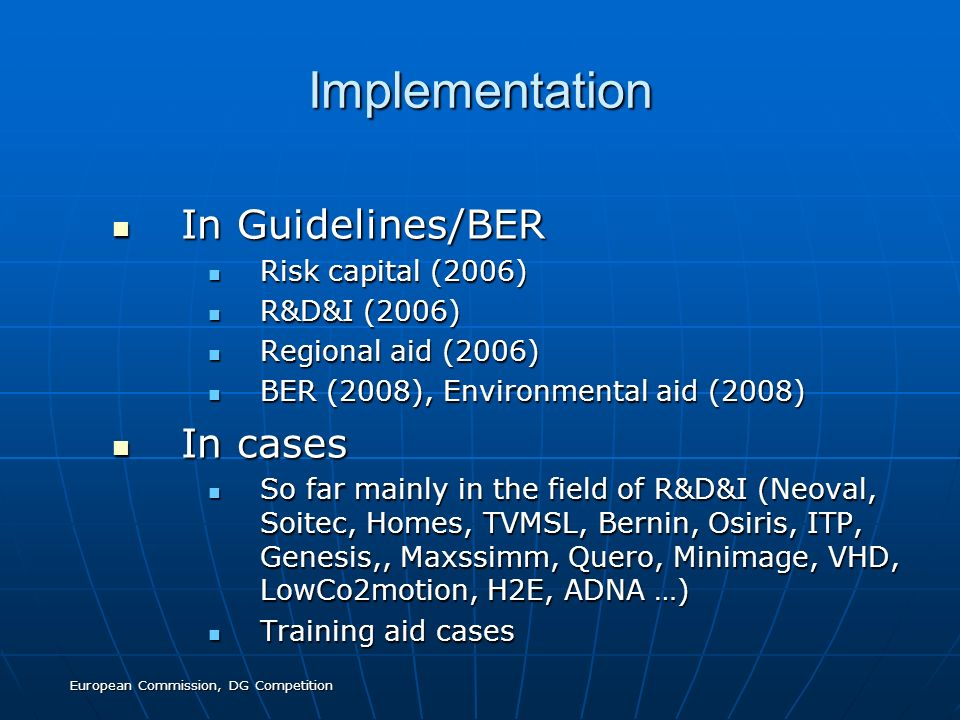 European Commission, DG Competition Implementation In Guidelines/BER In Guidelines/BER Risk capital (2006) Risk capital (2006) R&D&I (2006) R&D&I (2006) Regional aid (2006) Regional aid (2006) BER (2008), Environmental aid (2008) BER (2008), Environmental aid (2008) In cases In cases So far mainly in the field of R&D&I (Neoval, Soitec, Homes, TVMSL, Bernin, Osiris, ITP, Genesis,, Maxssimm, Quero, Minimage, VHD, LowCo2motion, H2E, ADNA …) So far mainly in the field of R&D&I (Neoval, Soitec, Homes, TVMSL, Bernin, Osiris, ITP, Genesis,, Maxssimm, Quero, Minimage, VHD, LowCo2motion, H2E, ADNA …) Training aid cases Training aid cases