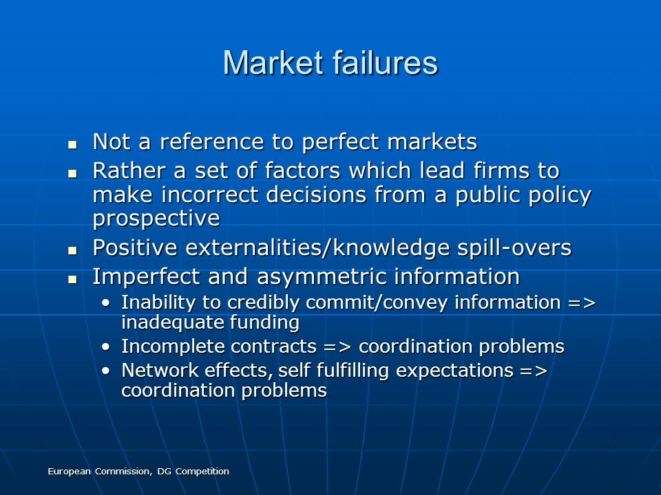 European Commission, DG Competition Market failures Not a reference to perfect markets Not a reference to perfect markets Rather a set of factors whic