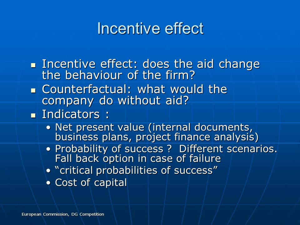 European Commission, DG Competition Incentive effect Incentive effect: does the aid change the behaviour of the firm? Incentive effect: does the aid c