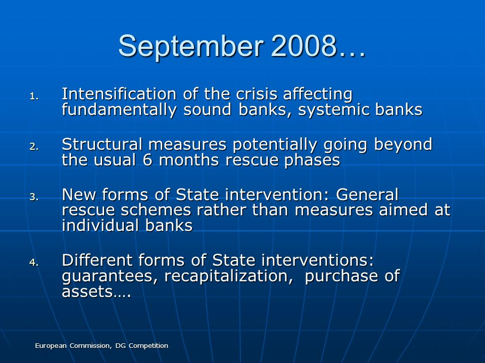 European Commission, DG Competition September 2008… 1. Intensification of the crisis affecting fundamentally sound banks, systemic banks 2. Structural