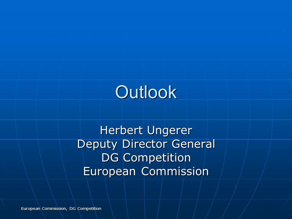 European Commission, DG Competition Outlook Herbert Ungerer Deputy Director General DG Competition European Commission