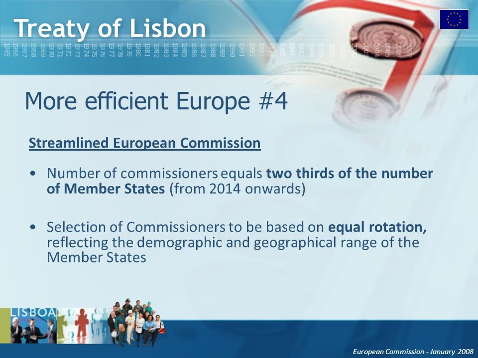 European Commission - January 2008 More efficient Europe #4 Streamlined European Commission Number of commissioners equals two thirds of the number of Member States (from 2014 onwards) Selection of Commissioners to be based on equal rotation, reflecting the demographic and geographical range of the Member States