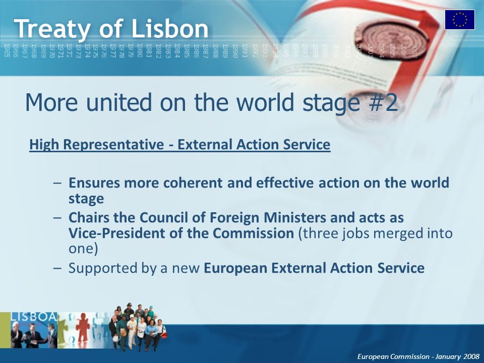 European Commission - January 2008 More united on the world stage #2 High Representative - External Action Service –Ensures more coherent and effective action on the world stage –Chairs the Council of Foreign Ministers and acts as Vice-President of the Commission (three jobs merged into one) –Supported by a new European External Action Service