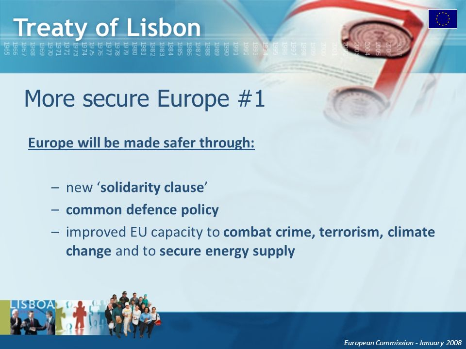 European Commission - January 2008 More secure Europe #1 Europe will be made safer through: –new solidarity clause –common defence policy –improved EU capacity to combat crime, terrorism, climate change and to secure energy supply